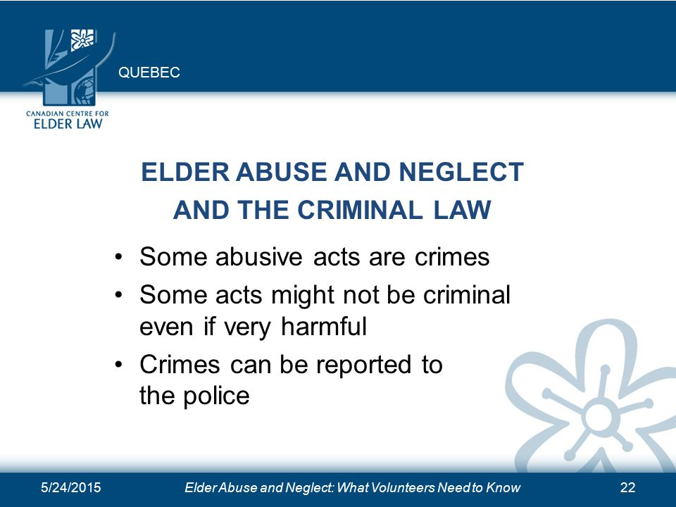 5/24/2015Elder Abuse and Neglect: What Volunteers Need to Know22 ELDER ABUSE AND NEGLECT AND THE CRIMINAL LAW Some abusive acts are crimes Some acts might not be criminal even if very harmful Crimes can be reported to the police QUEBEC
