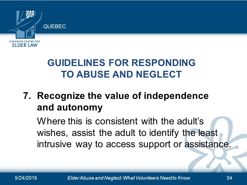 5/24/2015Elder Abuse and Neglect: What Volunteers Need to Know34 GUIDELINES FOR RESPONDING TO ABUSE AND NEGLECT 7.Recognize the value of independence and autonomy Where this is consistent with the adult's wishes, assist the adult to identify the least intrusive way to access support or assistance.