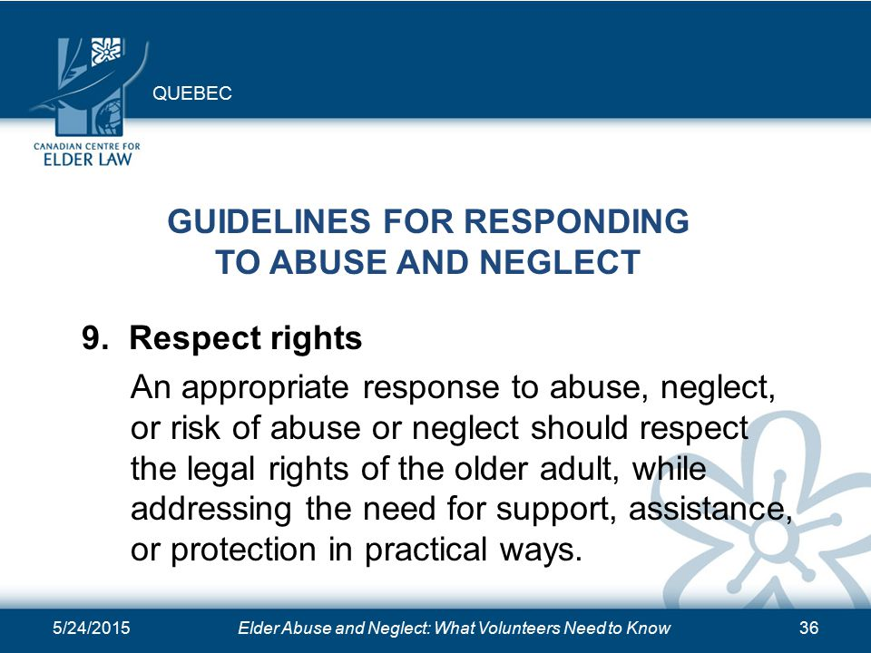5/24/2015Elder Abuse and Neglect: What Volunteers Need to Know36 GUIDELINES FOR RESPONDING TO ABUSE AND NEGLECT 9.