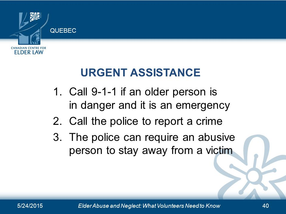 5/24/2015Elder Abuse and Neglect: What Volunteers Need to Know40 URGENT ASSISTANCE 1.Call if an older person is in danger and it is an emergency 2.Call the police to report a crime 3.The police can require an abusive person to stay away from a victim QUEBEC