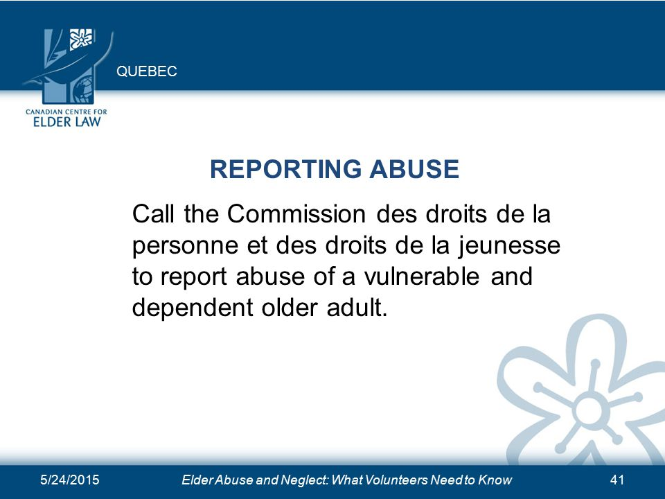 5/24/2015Elder Abuse and Neglect: What Volunteers Need to Know41 REPORTING ABUSE Call the Commission des droits de la personne et des droits de la jeunesse to report abuse of a vulnerable and dependent older adult.
