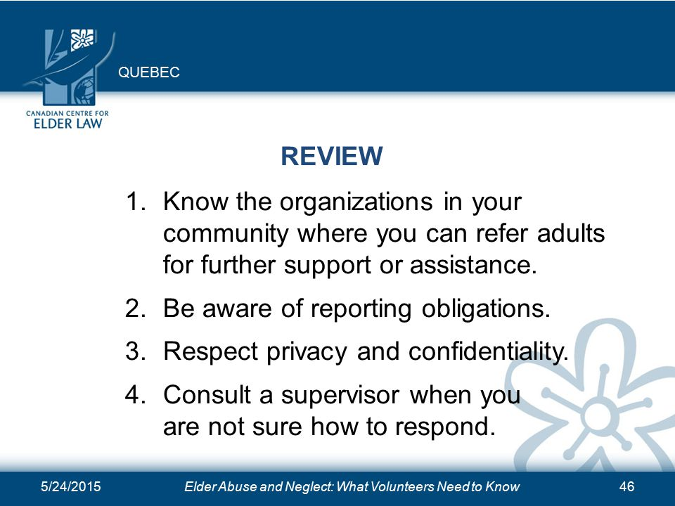 5/24/2015Elder Abuse and Neglect: What Volunteers Need to Know46 REVIEW 1.Know the organizations in your community where you can refer adults for further support or assistance.