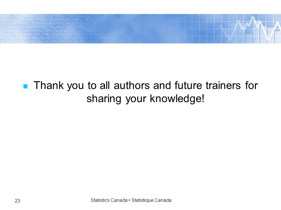 Statistics Canada Statistique Canada 23 Thank you to all authors and future trainers for sharing your knowledge!
