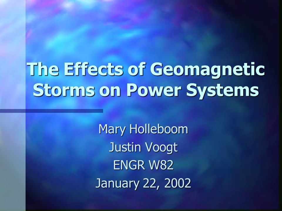 The Effects of Geomagnetic Storms on Power Systems Mary Holleboom Justin Voogt ENGR W82 January 22, 2002