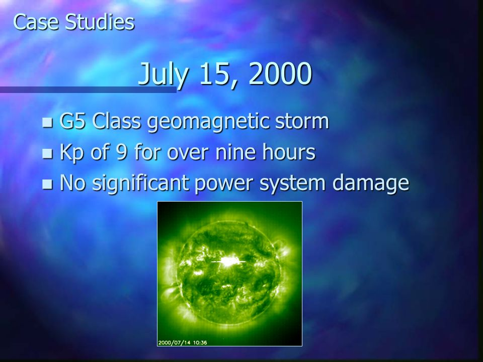 July 15, 2000 n G5 Class geomagnetic storm n Kp of 9 for over nine hours n No significant power system damage Case Studies