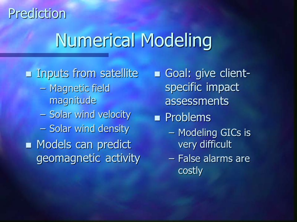 Numerical Modeling n Inputs from satellite –Magnetic field magnitude –Solar wind velocity –Solar wind density n Models can predict geomagnetic activity n Goal: give client- specific impact assessments n Problems –Modeling GICs is very difficult –False alarms are costly Prediction