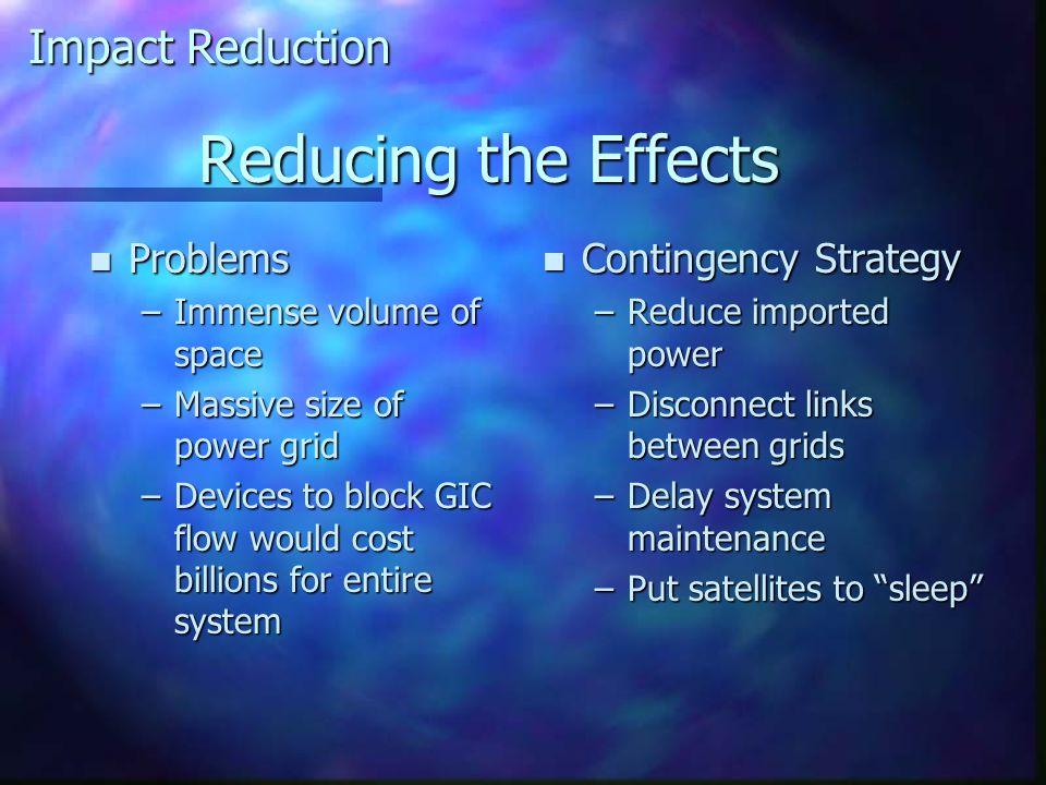 Reducing the Effects n Problems –Immense volume of space –Massive size of power grid –Devices to block GIC flow would cost billions for entire system n Contingency Strategy –Reduce imported power –Disconnect links between grids –Delay system maintenance –Put satellites to sleep Impact Reduction