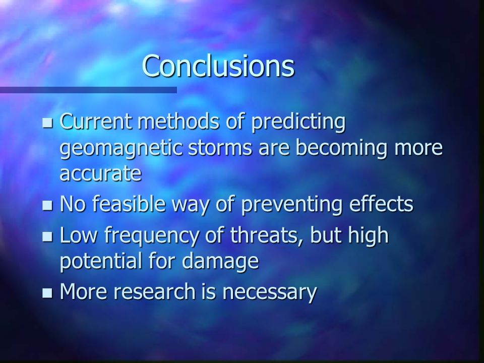 Conclusions n Current methods of predicting geomagnetic storms are becoming more accurate n No feasible way of preventing effects n Low frequency of threats, but high potential for damage n More research is necessary