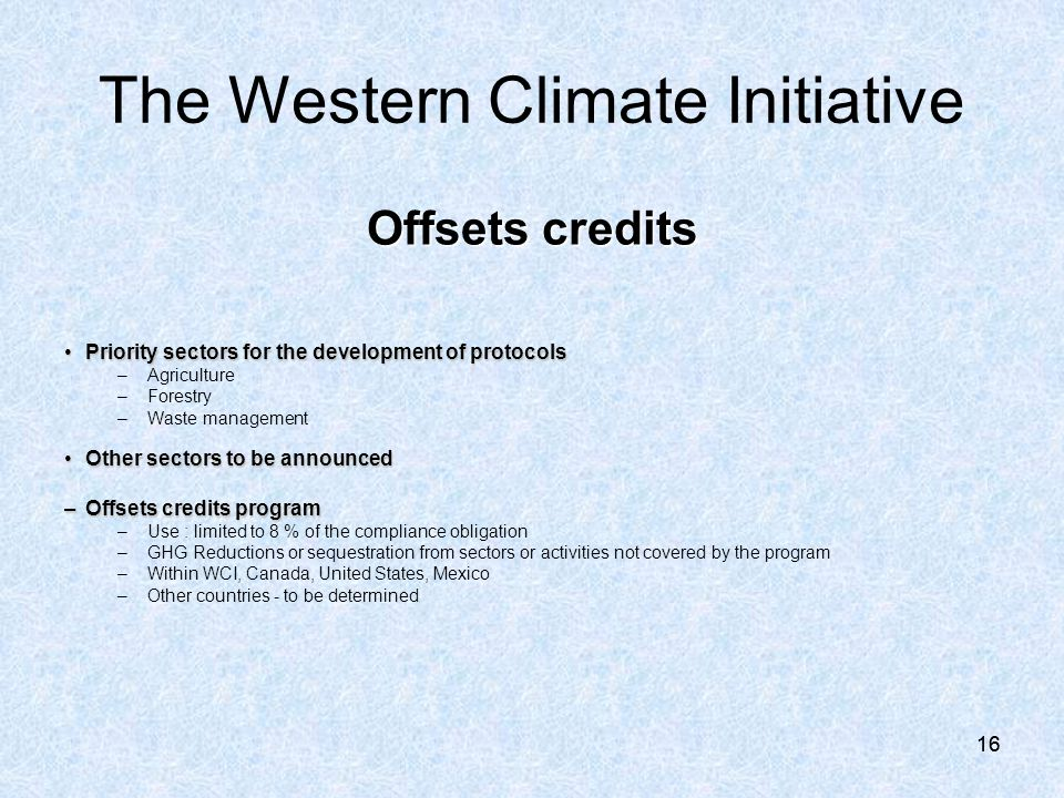 16 Offsets credits Priority sectors for the development of protocolsPriority sectors for the development of protocols –Agriculture –Forestry –Waste management Other sectors to be announcedOther sectors to be announced –Offsets credits program –Use : limited to 8 % of the compliance obligation –GHG Reductions or sequestration from sectors or activities not covered by the program –Within WCI, Canada, United States, Mexico –Other countries - to be determined The Western Climate Initiative