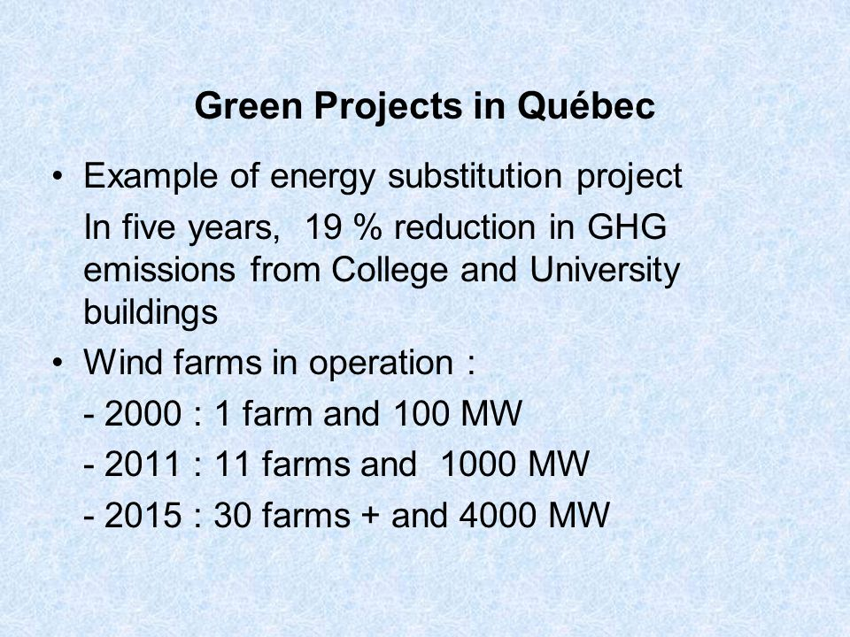 Green Projects in Québec Example of energy substitution project In five years, 19 % reduction in GHG emissions from College and University buildings Wind farms in operation : : 1 farm and 100 MW : 11 farms and 1000 MW : 30 farms + and 4000 MW