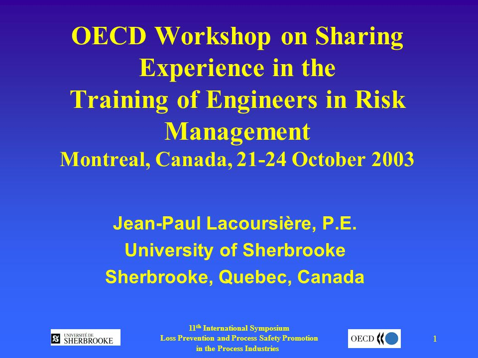 11 th International Symposium Loss Prevention and Process Safety Promotion in the Process Industries 1 OECD Workshop on Sharing Experience in the Training of Engineers in Risk Management Montreal, Canada, October 2003 Jean-Paul Lacoursière, P.E.