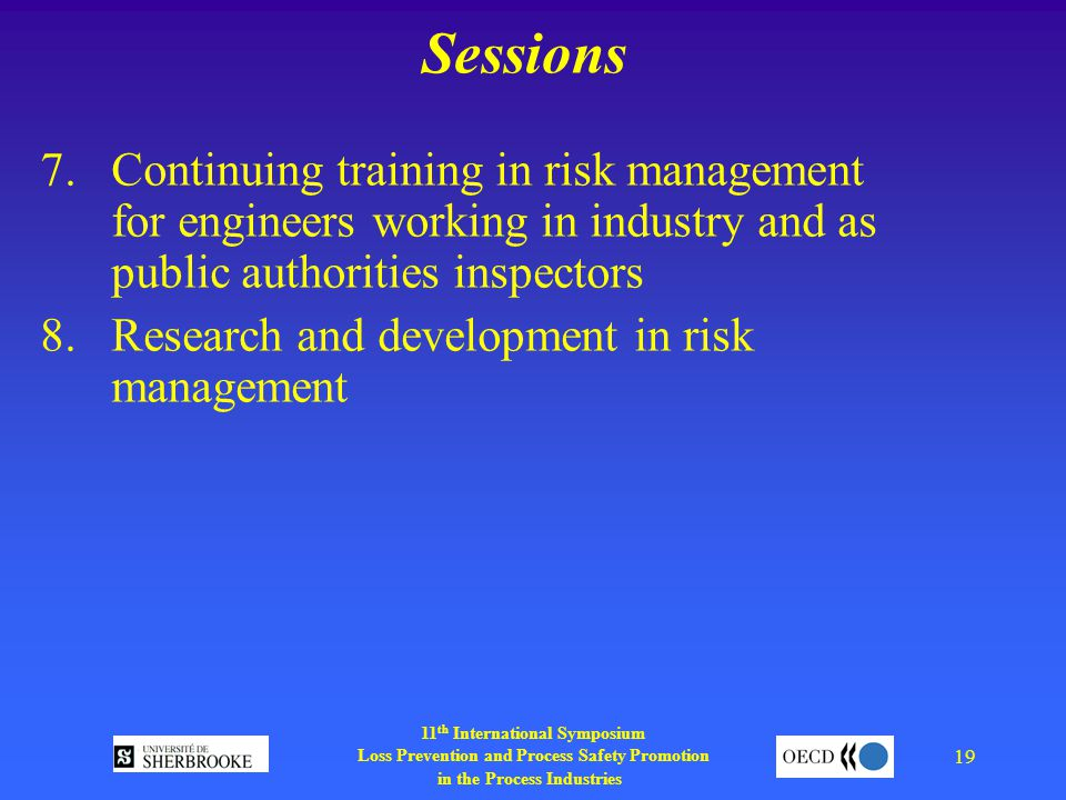 11 th International Symposium Loss Prevention and Process Safety Promotion in the Process Industries 19 Sessions 7.Continuing training in risk management for engineers working in industry and as public authorities inspectors 8.Research and development in risk management