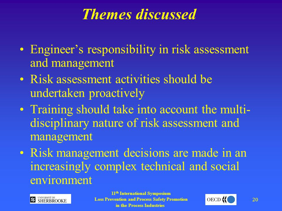 11 th International Symposium Loss Prevention and Process Safety Promotion in the Process Industries 20 Themes discussed Engineer's responsibility in risk assessment and management Risk assessment activities should be undertaken proactively Training should take into account the multi- disciplinary nature of risk assessment and management Risk management decisions are made in an increasingly complex technical and social environment