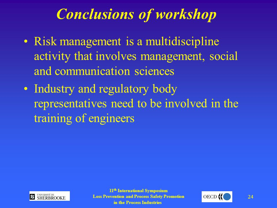 11 th International Symposium Loss Prevention and Process Safety Promotion in the Process Industries 24 Conclusions of workshop Risk management is a multidiscipline activity that involves management, social and communication sciences Industry and regulatory body representatives need to be involved in the training of engineers