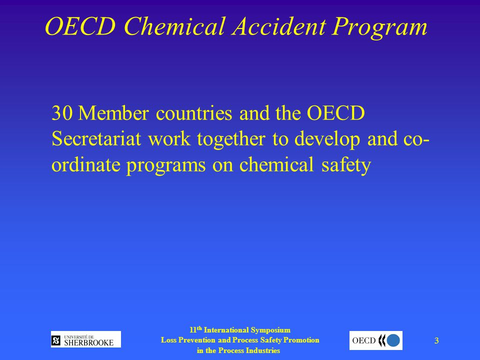 11 th International Symposium Loss Prevention and Process Safety Promotion in the Process Industries 3 OECD Chemical Accident Program 30 Member countries and the OECD Secretariat work together to develop and co- ordinate programs on chemical safety