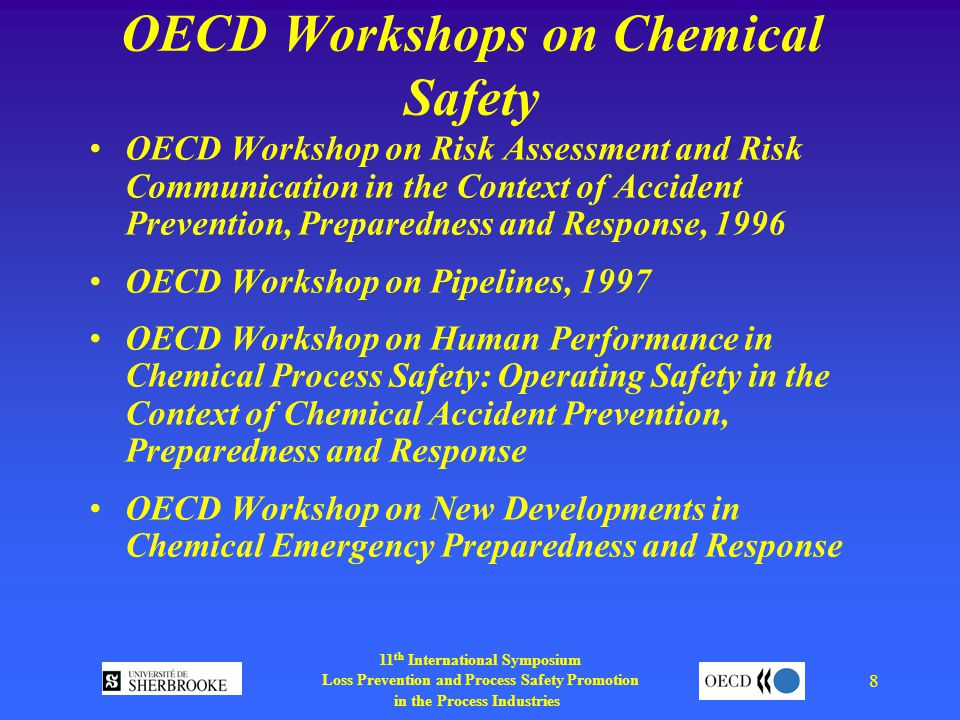11 th International Symposium Loss Prevention and Process Safety Promotion in the Process Industries 8 OECD Workshops on Chemical Safety OECD Workshop on Risk Assessment and Risk Communication in the Context of Accident Prevention, Preparedness and Response, 1996 OECD Workshop on Pipelines, 1997 OECD Workshop on Human Performance in Chemical Process Safety: Operating Safety in the Context of Chemical Accident Prevention, Preparedness and Response OECD Workshop on New Developments in Chemical Emergency Preparedness and Response