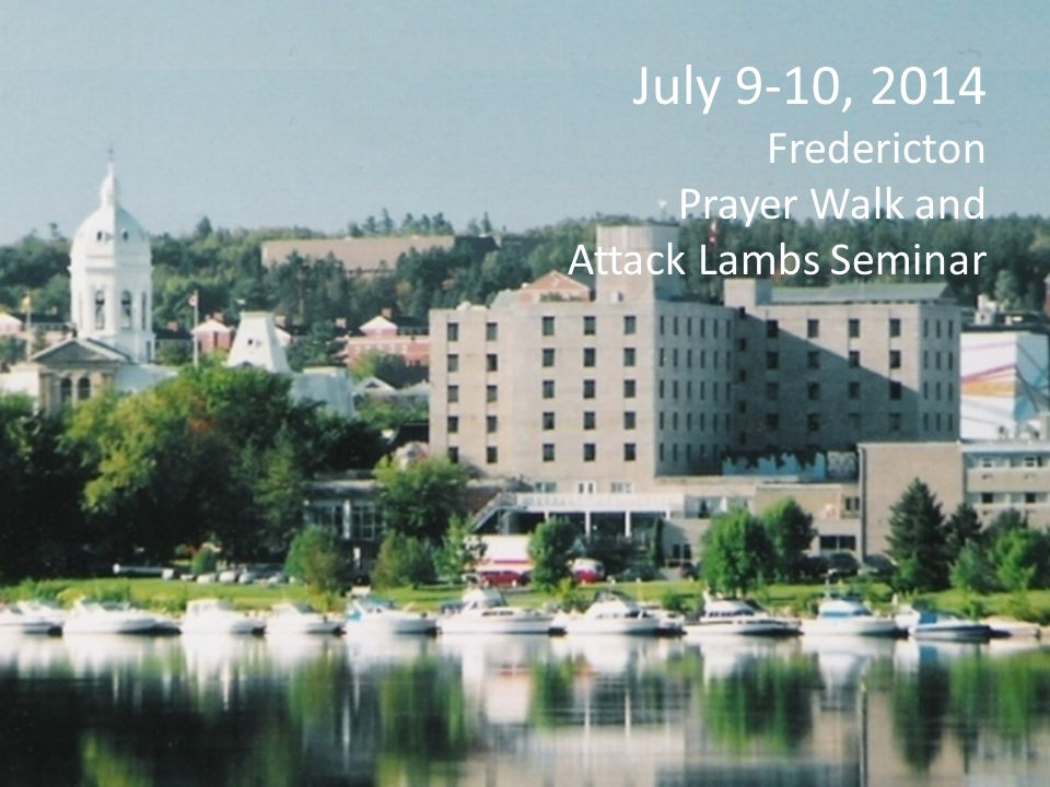 July 9-10, 2014 Fredericton Prayer Walk and Attack Lambs Seminar