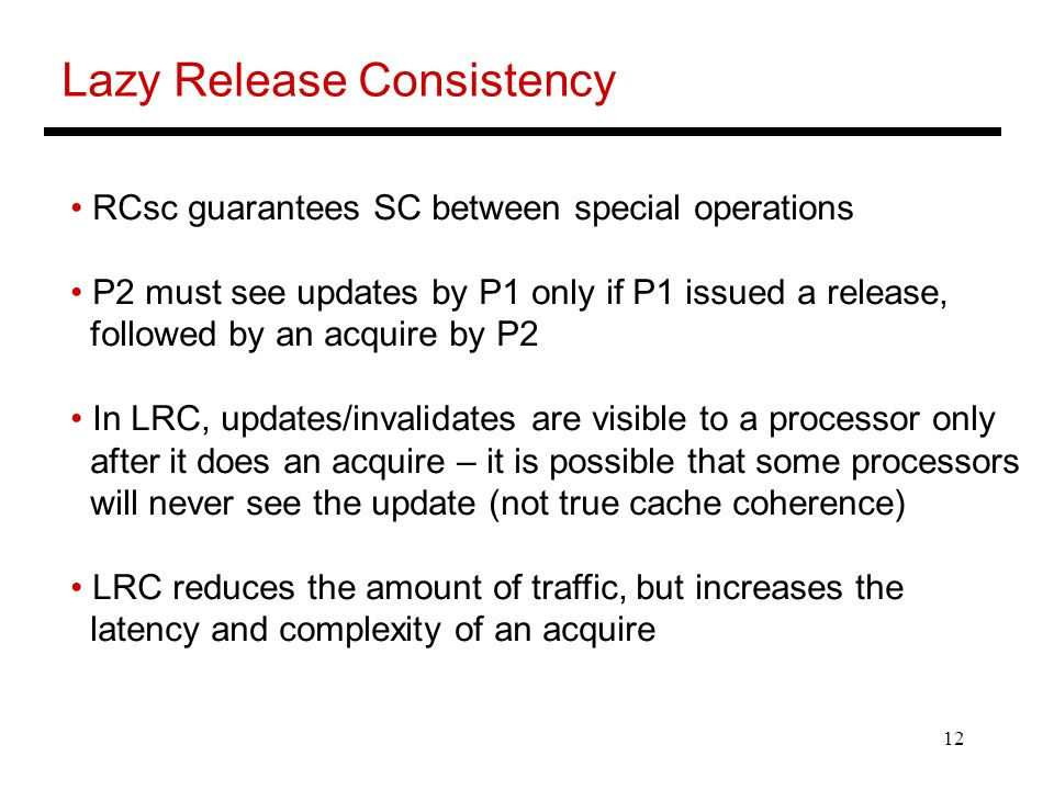 12 Lazy Release Consistency RCsc guarantees SC between special operations P2 must see updates by P1 only if P1 issued a release, followed by an acquire by P2 In LRC, updates/invalidates are visible to a processor only after it does an acquire – it is possible that some processors will never see the update (not true cache coherence) LRC reduces the amount of traffic, but increases the latency and complexity of an acquire