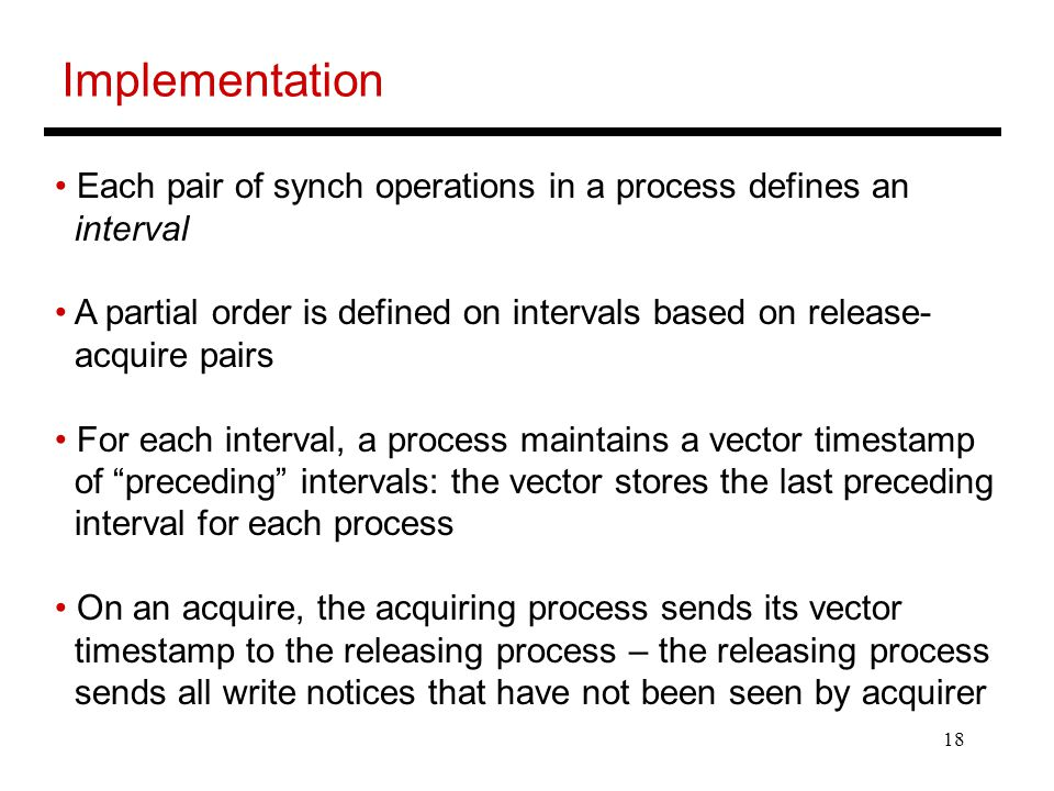18 Implementation Each pair of synch operations in a process defines an interval A partial order is defined on intervals based on release- acquire pairs For each interval, a process maintains a vector timestamp of preceding intervals: the vector stores the last preceding interval for each process On an acquire, the acquiring process sends its vector timestamp to the releasing process – the releasing process sends all write notices that have not been seen by acquirer