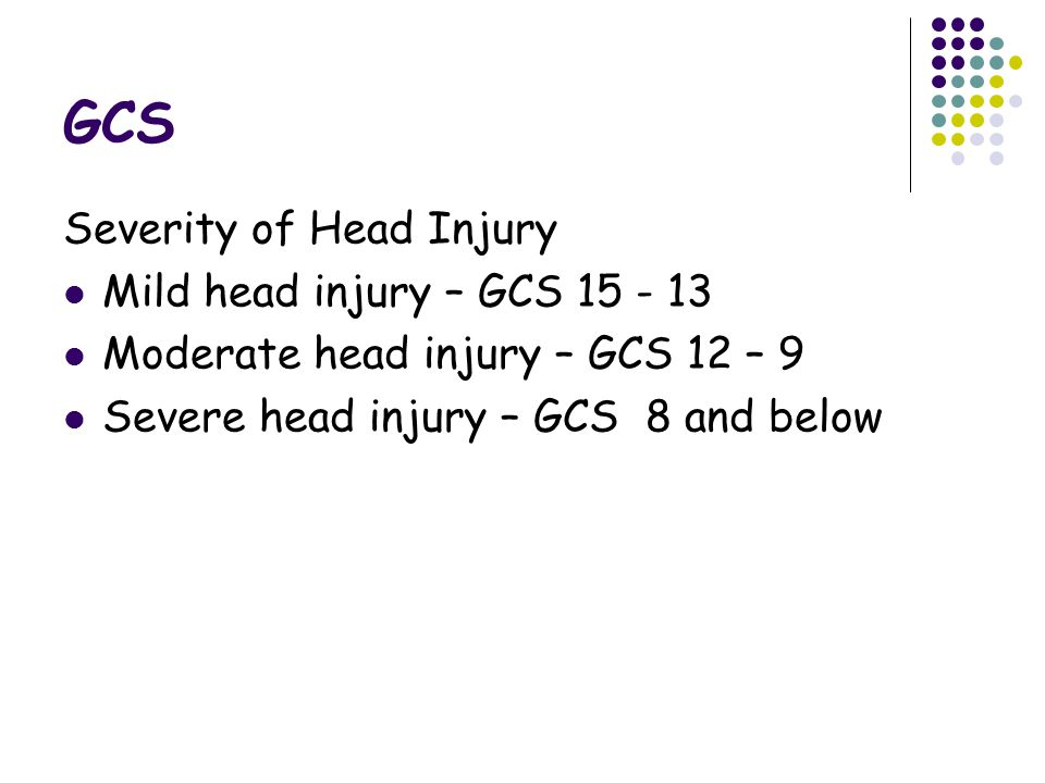 GCS Severity of Head Injury Mild head injury – GCS Moderate head injury – GCS 12 – 9 Severe head injury – GCS 8 and below