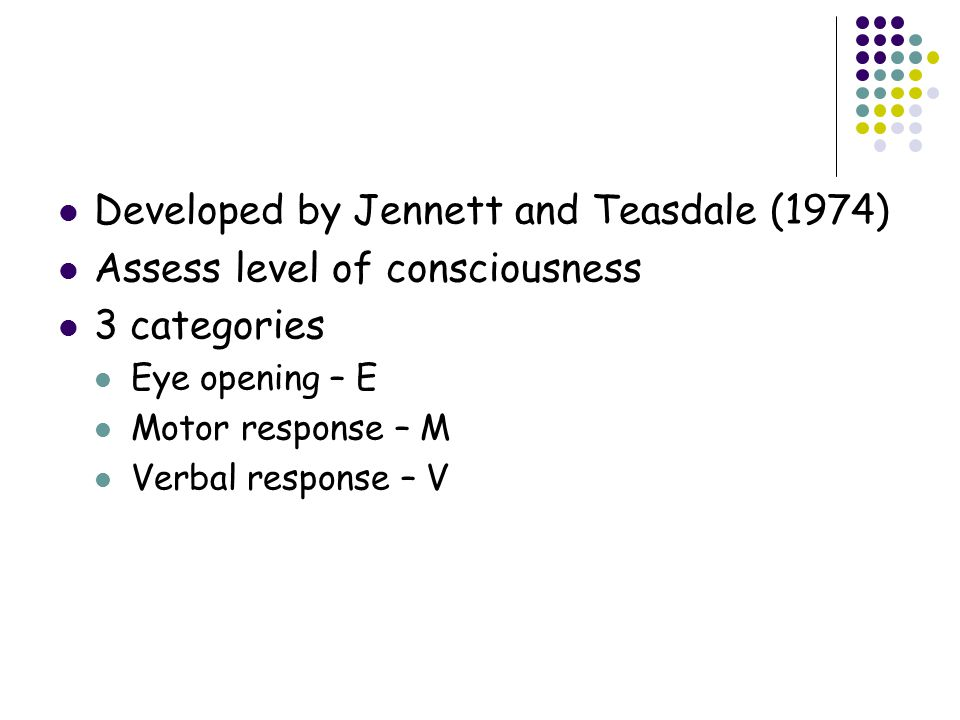 Developed by Jennett and Teasdale (1974) Assess level of consciousness 3 categories Eye opening – E Motor response – M Verbal response – V