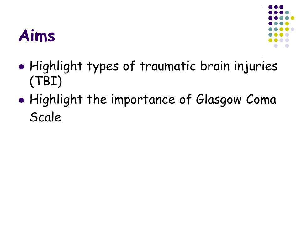 Aims Highlight types of traumatic brain injuries (TBI) Highlight the importance of Glasgow Coma Scale
