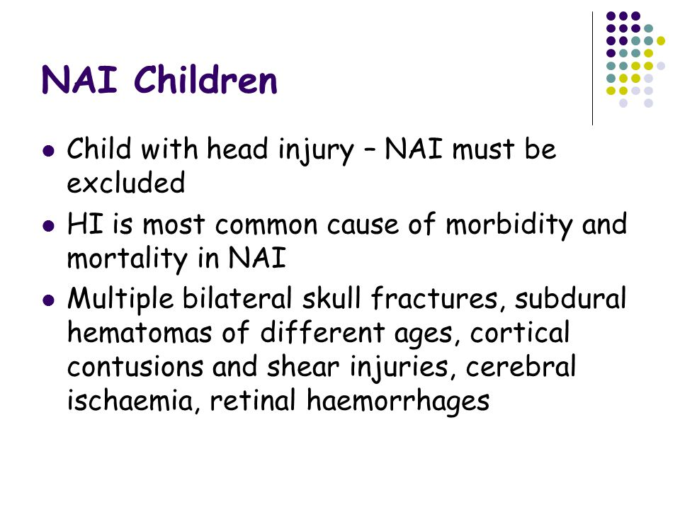 NAI Children Child with head injury – NAI must be excluded HI is most common cause of morbidity and mortality in NAI Multiple bilateral skull fractures, subdural hematomas of different ages, cortical contusions and shear injuries, cerebral ischaemia, retinal haemorrhages