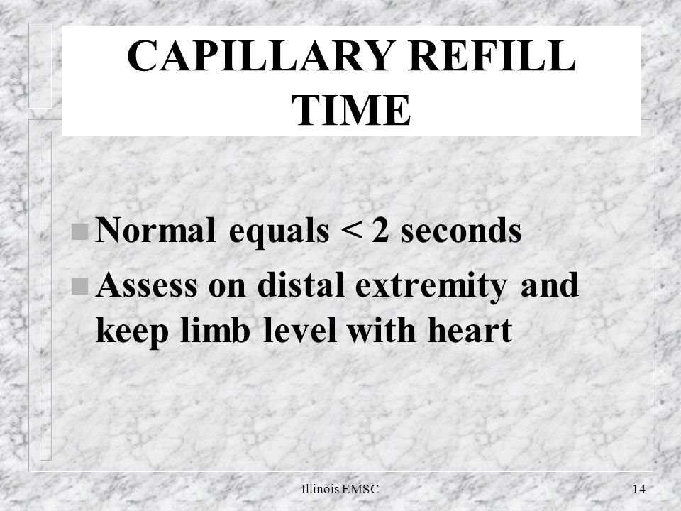 Illinois EMSC14 CAPILLARY REFILL TIME n Normal equals < 2 seconds n Assess on distal extremity and keep limb level with heart