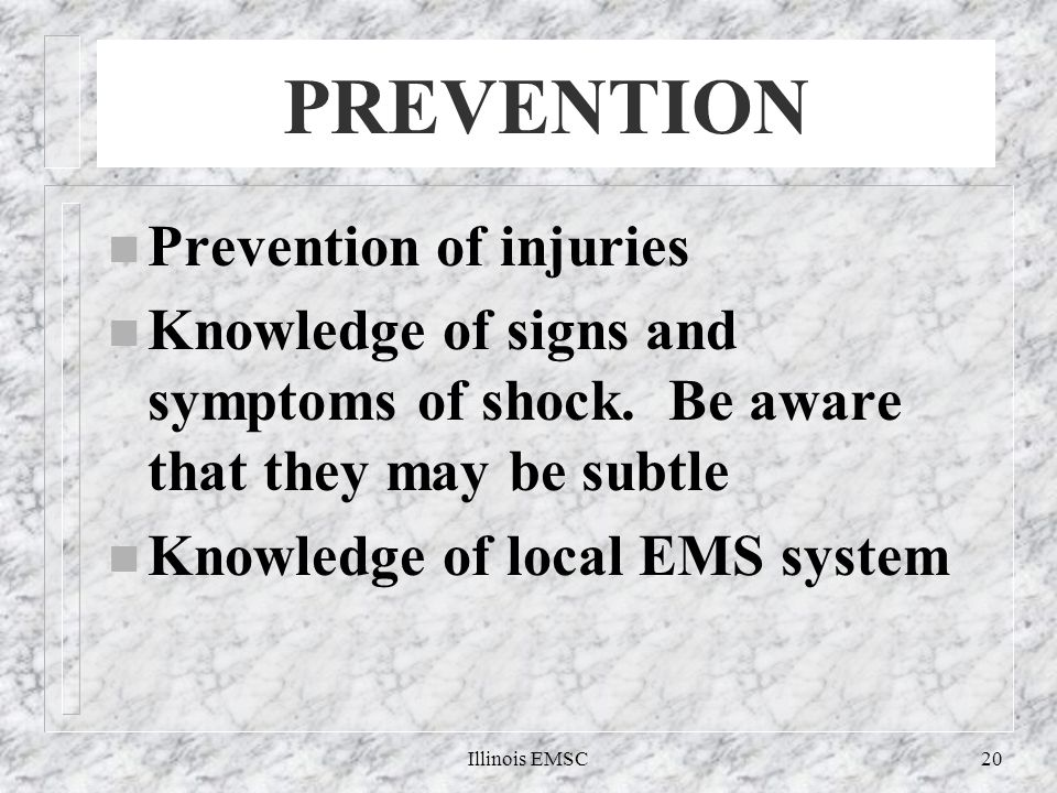 Illinois EMSC20 PREVENTION n Prevention of injuries n Knowledge of signs and symptoms of shock.