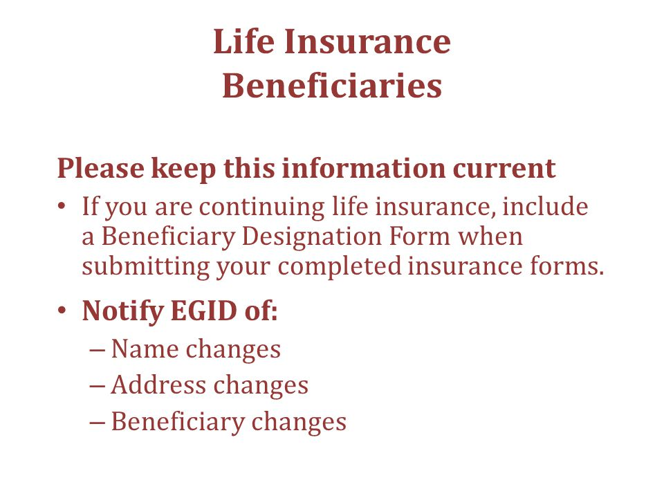 Life Insurance Beneficiaries Please keep this information current If you are continuing life insurance, include a Beneficiary Designation Form when submitting your completed insurance forms.