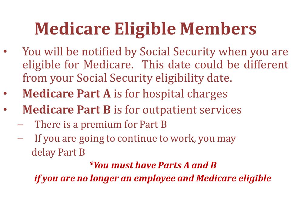 Medicare Eligible Members You will be notified by Social Security when you are eligible for Medicare.