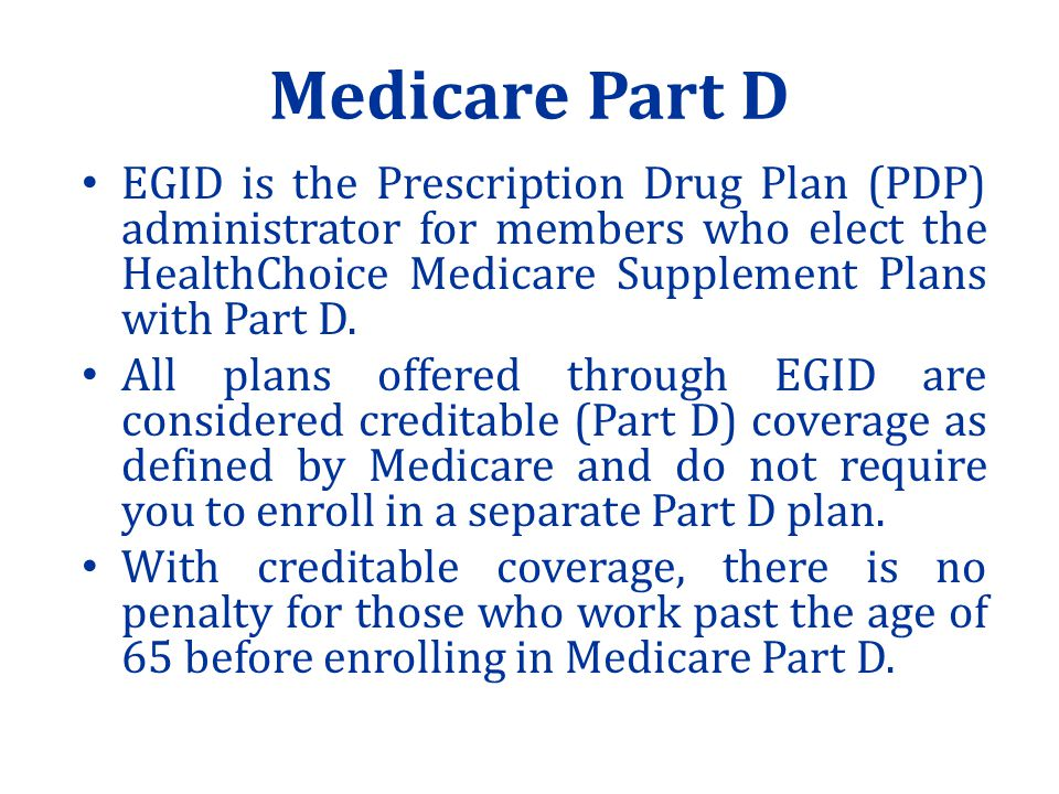 Medicare Part D EGID is the Prescription Drug Plan (PDP) administrator for members who elect the HealthChoice Medicare Supplement Plans with Part D.