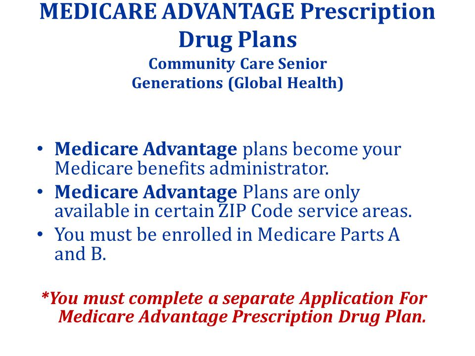 MEDICARE ADVANTAGE Prescription Drug Plans Community Care Senior Generations (Global Health) Medicare Advantage plans become your Medicare benefits administrator.