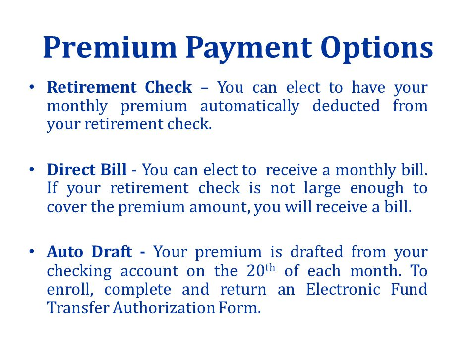 Premium Payment Options Retirement Check – You can elect to have your monthly premium automatically deducted from your retirement check.