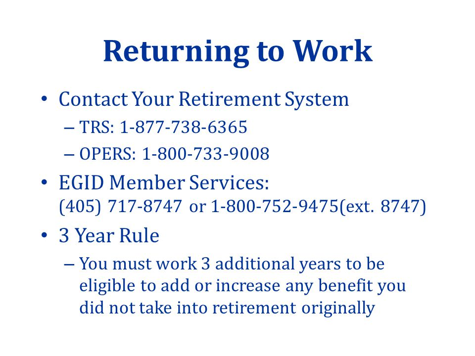 Returning to Work Contact Your Retirement System – TRS: – OPERS: EGID Member Services: (405) or (ext.
