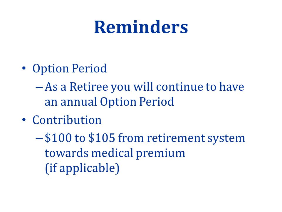 Reminders Option Period – As a Retiree you will continue to have an annual Option Period Contribution – $100 to $105 from retirement system towards medical premium (if applicable)