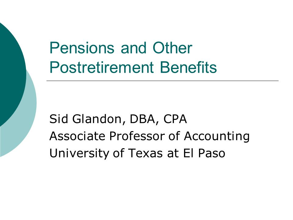 Pensions and Other Postretirement Benefits Sid Glandon, DBA, CPA Associate Professor of Accounting University of Texas at El Paso