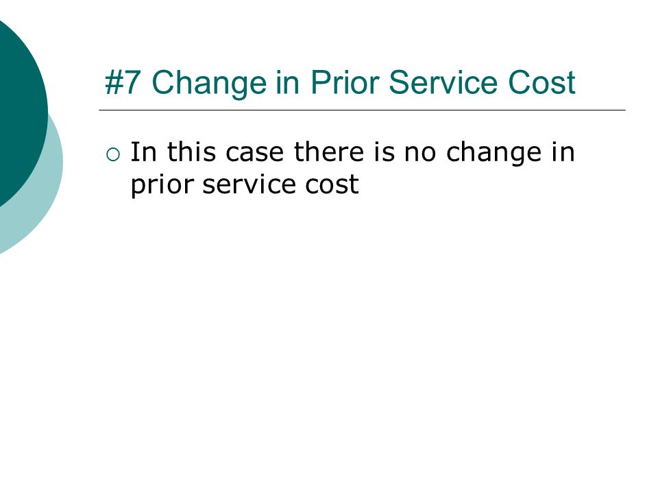 #7 Change in Prior Service Cost  In this case there is no change in prior service cost