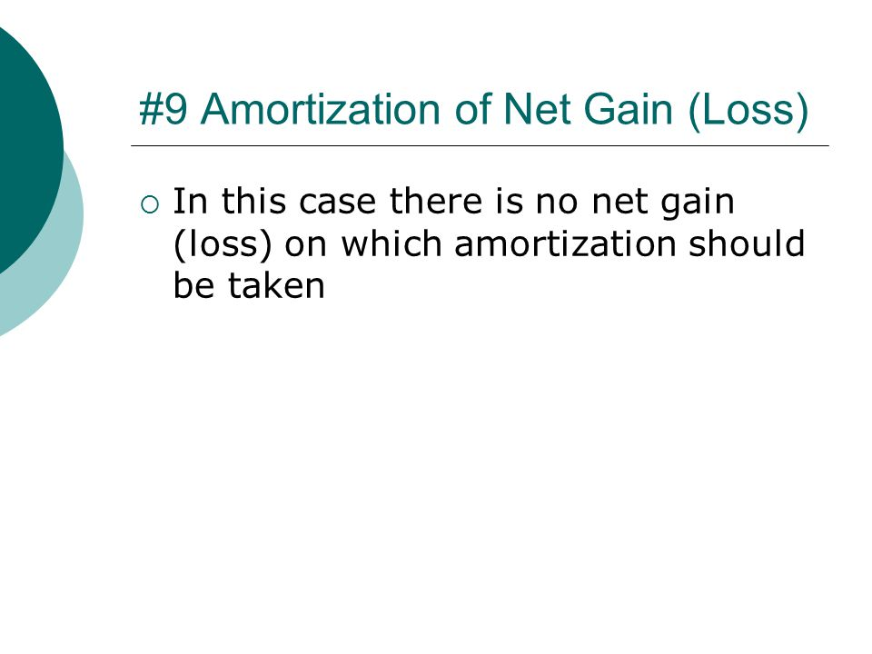 #9 Amortization of Net Gain (Loss)  In this case there is no net gain (loss) on which amortization should be taken