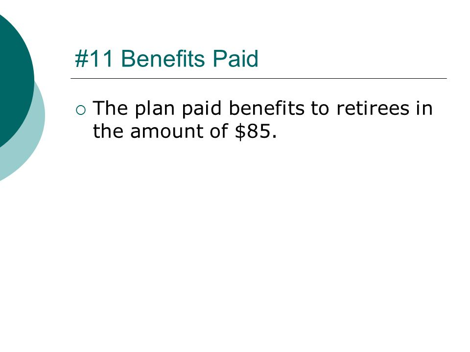 #11 Benefits Paid  The plan paid benefits to retirees in the amount of $85.