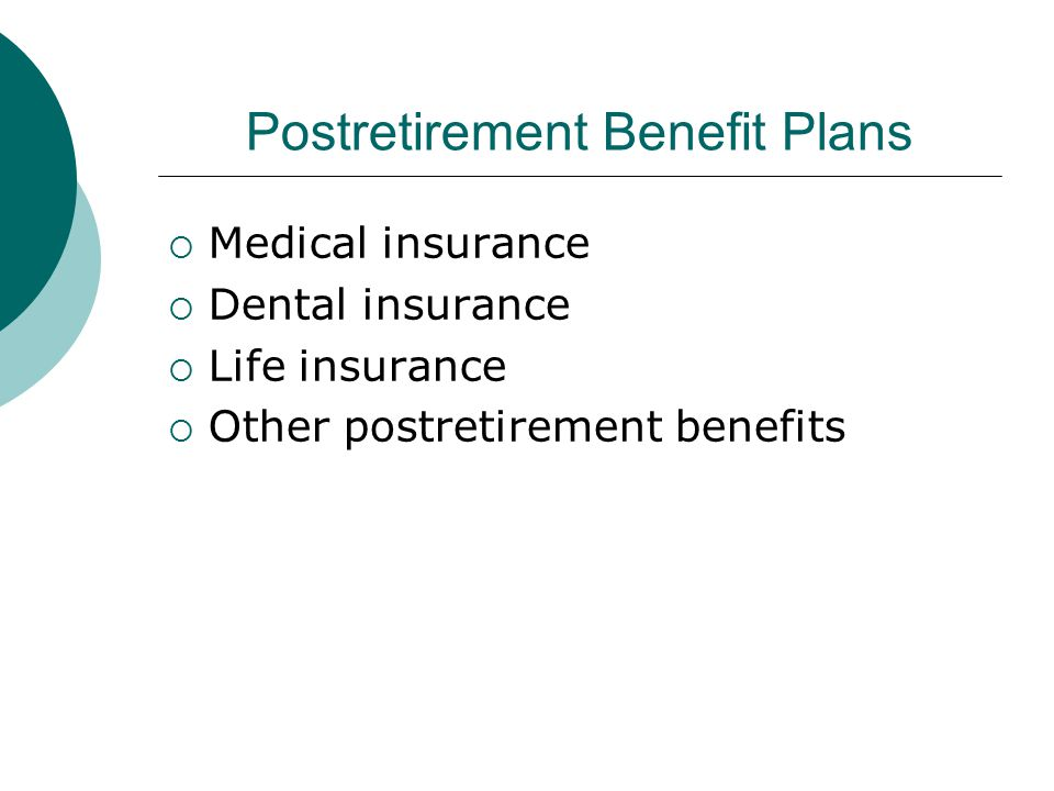 Postretirement Benefit Plans  Medical insurance  Dental insurance  Life insurance  Other postretirement benefits