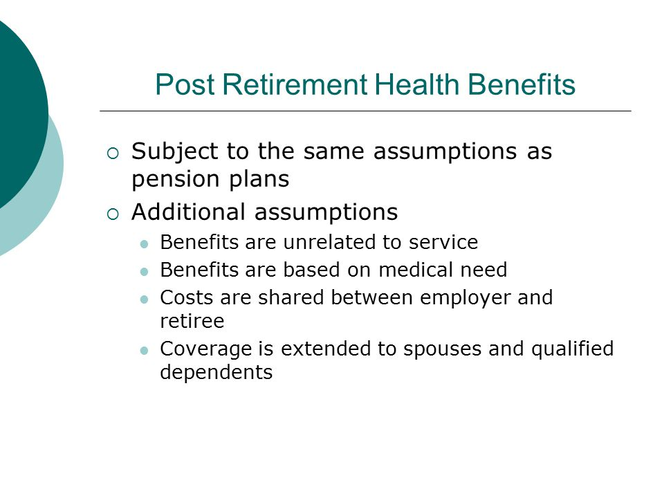 Post Retirement Health Benefits  Subject to the same assumptions as pension plans  Additional assumptions Benefits are unrelated to service Benefits are based on medical need Costs are shared between employer and retiree Coverage is extended to spouses and qualified dependents