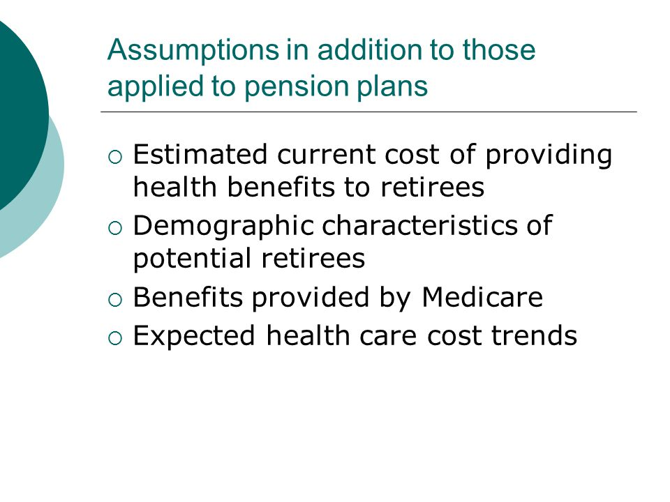 Assumptions in addition to those applied to pension plans  Estimated current cost of providing health benefits to retirees  Demographic characteristics of potential retirees  Benefits provided by Medicare  Expected health care cost trends