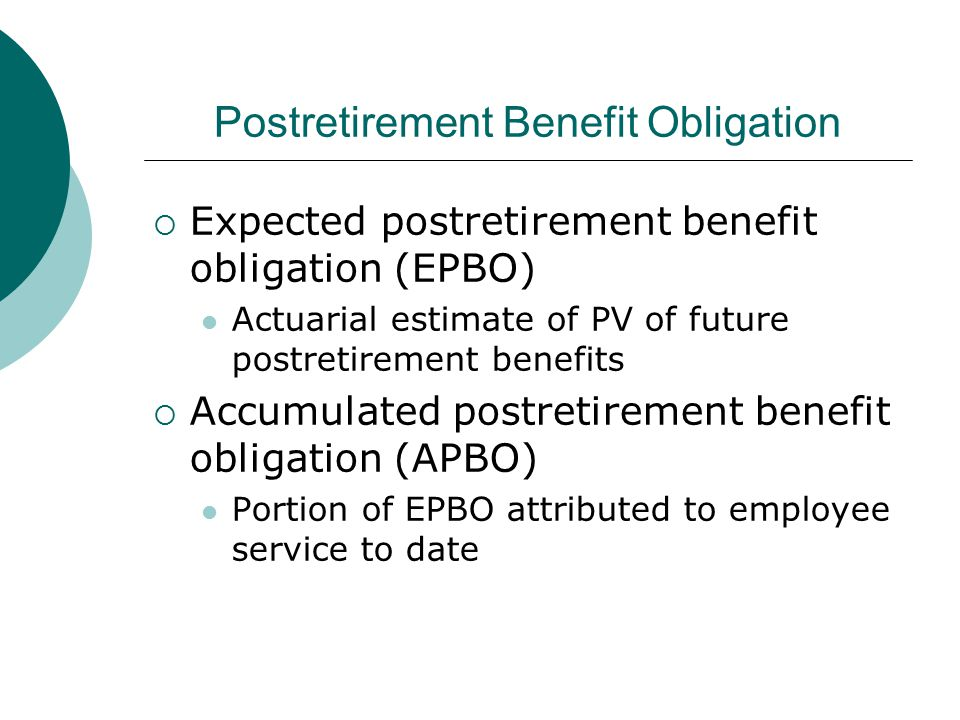 Postretirement Benefit Obligation  Expected postretirement benefit obligation (EPBO) Actuarial estimate of PV of future postretirement benefits  Accumulated postretirement benefit obligation (APBO) Portion of EPBO attributed to employee service to date