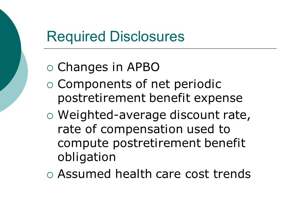 Required Disclosures  Changes in APBO  Components of net periodic postretirement benefit expense  Weighted-average discount rate, rate of compensation used to compute postretirement benefit obligation  Assumed health care cost trends