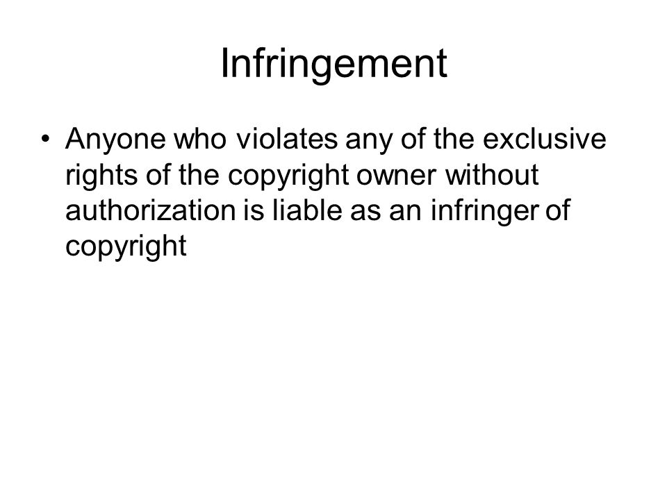 Infringement Anyone who violates any of the exclusive rights of the copyright owner without authorization is liable as an infringer of copyright