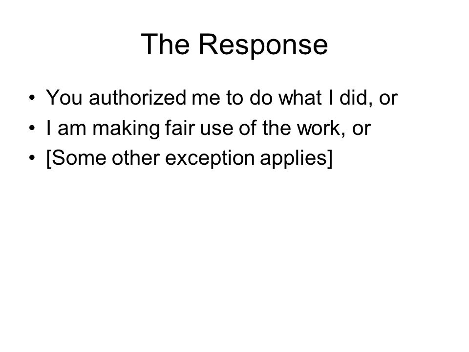 The Response You authorized me to do what I did, or I am making fair use of the work, or [Some other exception applies]