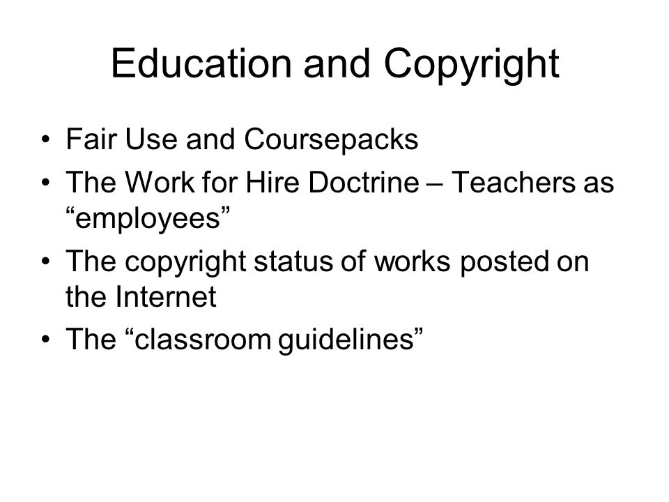 Education and Copyright Fair Use and Coursepacks The Work for Hire Doctrine – Teachers as employees The copyright status of works posted on the Internet The classroom guidelines