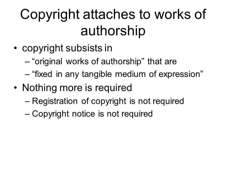 Copyright attaches to works of authorship copyright subsists in – original works of authorship that are – fixed in any tangible medium of expression Nothing more is required –Registration of copyright is not required –Copyright notice is not required