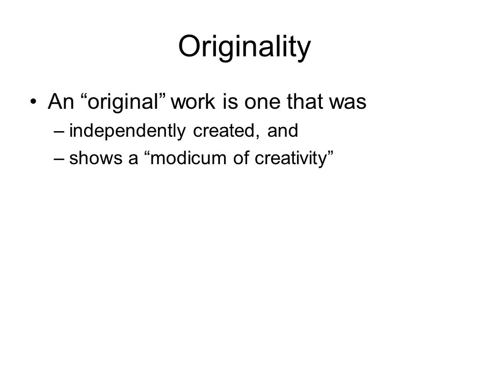Originality An original work is one that was –independently created, and –shows a modicum of creativity
